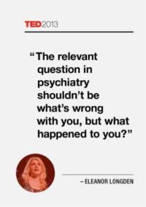 The relevant question in psychiatry shouldn't be what's wrong with you, but what happened to you?
